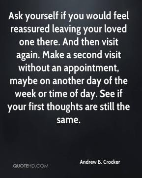 Andrew B. Crocker - Ask yourself if you would feel reassured leaving your loved one there. And then visit again. Make a second visit without an appointment, maybe on another day of the week or time of day. See if your first thoughts are still the same.