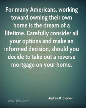 Andrew B. Crocker - For many Americans, working toward owning their own home is the dream of a lifetime. Carefully consider all your options and make an informed decision, should you decide to take out a reverse mortgage on your home.