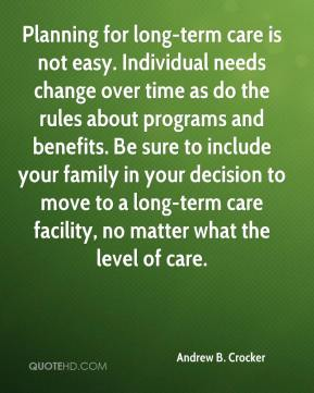 Planning for long-term care is not easy. Individual needs change over time as do the rules about programs and benefits. Be sure to include your family in your decision to move to a long-term care facility, no matter what the level of care.