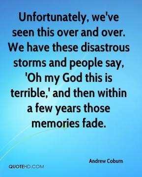 Andrew Coburn - Unfortunately, we've seen this over and over. We have these disastrous storms and people say, 'Oh my God this is terrible,' and then within a few years those memories fade.
