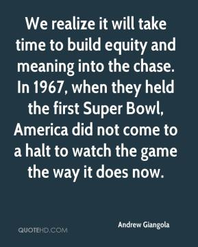 Andrew Giangola - We realize it will take time to build equity and meaning into the chase. In 1967, when they held the first Super Bowl, America did not come to a halt to watch the game the way it does now.