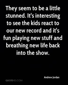 Andrew Jordan - They seem to be a little stunned. It's interesting to see the kids react to our new record and it's fun playing new stuff and breathing new life back into the show.