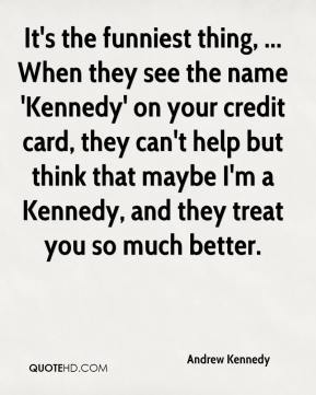 Andrew Kennedy - It's the funniest thing, ... When they see the name 'Kennedy' on your credit card, they can't help but think that maybe I'm a Kennedy, and they treat you so much better.