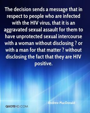 Andrew MacDonald - The decision sends a message that in respect to people who are infected with the HIV virus, that it is an aggravated sexual assault for them to have unprotected sexual intercourse with a woman without disclosing ? or with a man for that matter ? without disclosing the fact that they are HIV positive.