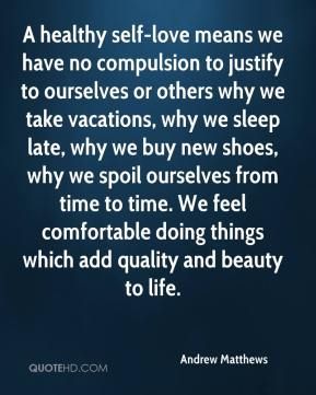 Andrew Matthews - A healthy self-love means we have no compulsion to justify to ourselves or others why we take vacations, why we sleep late, why we buy new shoes, why we spoil ourselves from time to time. We feel comfortable doing things which add quality and beauty to life.