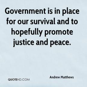 Government is in place for our survival and to hopefully promote justice and peace.