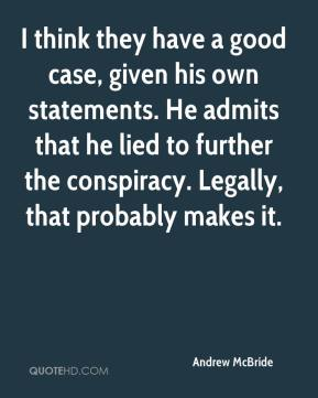 Andrew McBride - I think they have a good case, given his own statements. He admits that he lied to further the conspiracy. Legally, that probably makes it.