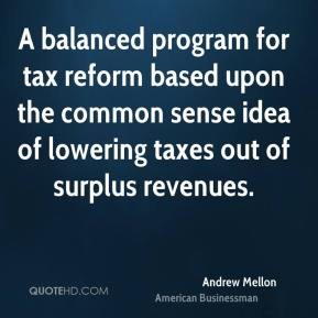 Andrew Mellon - A balanced program for tax reform based upon the common sense idea of lowering taxes out of surplus revenues.