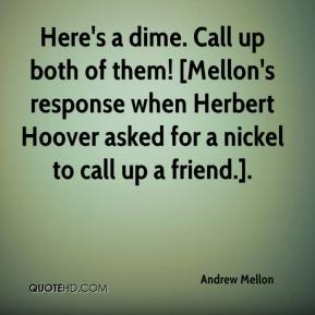 Andrew Mellon - Here's a dime. Call up both of them! [Mellon's response when Herbert Hoover asked for a nickel to call up a friend.].