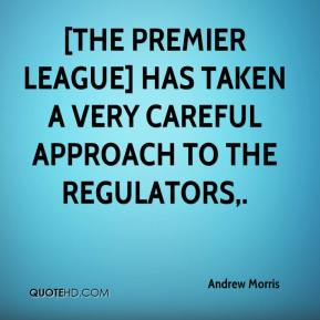 Andrew Morris - [The Premier League] has taken a very careful approach to the regulators.