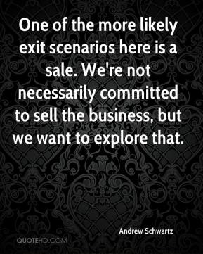 One of the more likely exit scenarios here is a sale. We're not necessarily committed to sell the business, but we want to explore that.