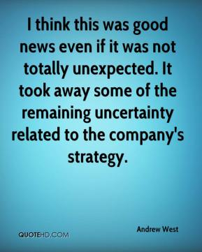 Andrew West - I think this was good news even if it was not totally unexpected. It took away some of the remaining uncertainty related to the company's strategy.