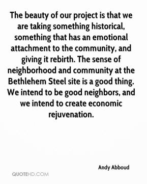The beauty of our project is that we are taking something historical, something that has an emotional attachment to the community, and giving it rebirth. The sense of neighborhood and community at the Bethlehem Steel site is a good thing. We intend to be good neighbors, and we intend to create economic rejuvenation.