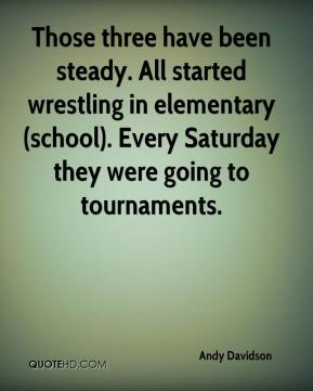 Andy Davidson - Those three have been steady. All started wrestling in elementary (school). Every Saturday they were going to tournaments.