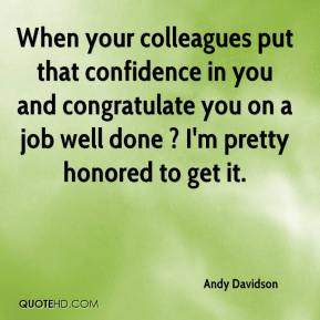Andy Davidson - When your colleagues put that confidence in you and congratulate you on a job well done ? I'm pretty honored to get it.