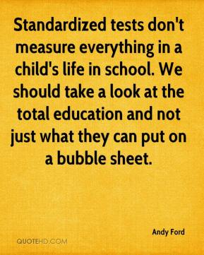 Andy Ford - Standardized tests don't measure everything in a child's life in school. We should take a look at the total education and not just what they can put on a bubble sheet.