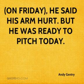Andy Gentry - (On Friday), he said his arm hurt. But he was ready to pitch today.
