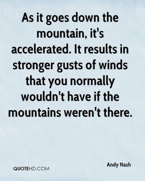 Andy Nash - As it goes down the mountain, it's accelerated. It results in stronger gusts of winds that you normally wouldn't have if the mountains weren't there.