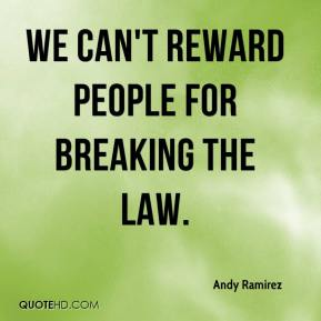 Andy Ramirez - We can't reward people for breaking the law. Employers of illegal aliens should be charged and prosecuted to the full extent of the law.