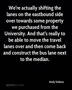 Andy Vobora - We're actually shifting the lanes on the eastbound side over towards some property we purchased from the University. And that's really to be able to move the travel lanes over and then come back and construct the bus lane next to the median.