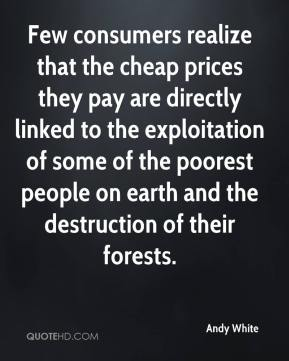 Andy White - Few consumers realize that the cheap prices they pay are directly linked to the exploitation of some of the poorest people on earth and the destruction of their forests.