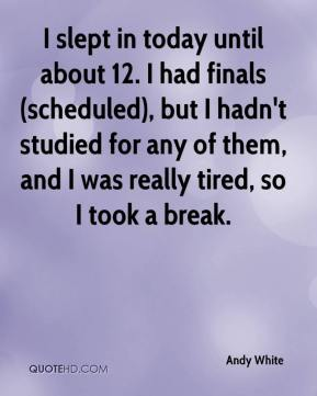 I slept in today until about 12. I had finals (scheduled), but I hadn't studied for any of them, and I was really tired, so I took a break.