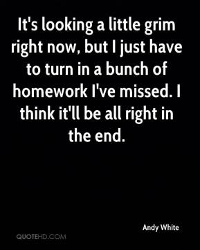 It's looking a little grim right now, but I just have to turn in a bunch of homework I've missed. I think it'll be all right in the end.