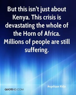 Angelique Kidjo - But this isn't just about Kenya. This crisis is devastating the whole of the Horn of Africa. Millions of people are still suffering.