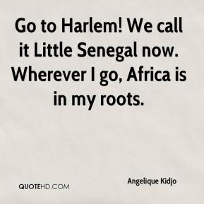 Angelique Kidjo - Go to Harlem! We call it Little Senegal now. Wherever I go, Africa is in my roots.