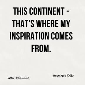 Angelique Kidjo - This continent - that's where my inspiration comes from.