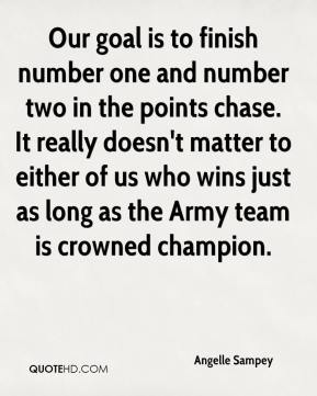 Angelle Sampey - Our goal is to finish number one and number two in the points chase. It really doesn't matter to either of us who wins just as long as the Army team is crowned champion.