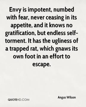 Angus Wilson - Envy is impotent, numbed with fear, never ceasing in its appetite, and it knows no gratification, but endless self-torment. It has the ugliness of a trapped rat, which gnaws its own foot in an effort to escape.