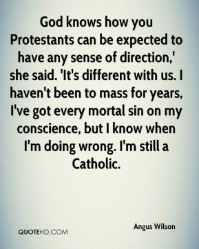 God knows how you Protestants can be expected to have any sense of direction,' she said. 'It's different with us. I haven't been to mass for years, I've got every mortal sin on my conscience, but I know when I'm doing wrong. I'm still a Catholic.