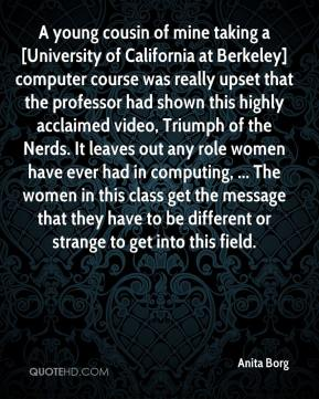 Anita Borg - A young cousin of mine taking a [University of California at Berkeley] computer course was really upset that the professor had shown this highly acclaimed video, Triumph of the Nerds. It leaves out any role women have ever had in computing, ... The women in this class get the message that they have to be different or strange to get into this field.