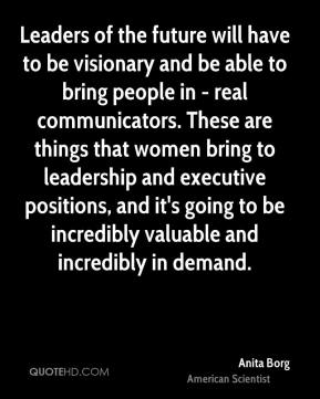 Anita Borg - Leaders of the future will have to be visionary and be able to bring people in - real communicators. These are things that women bring to leadership and executive positions, and it's going to be incredibly valuable and incredibly in demand.