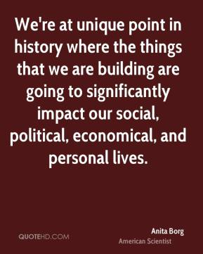 Anita Borg - We're at unique point in history where the things that we are building are going to significantly impact our social, political, economical, and personal lives.
