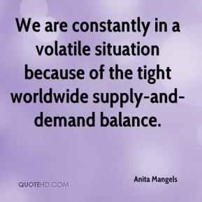 Anita Mangels - We are constantly in a volatile situation because of the tight worldwide supply-and-demand balance.