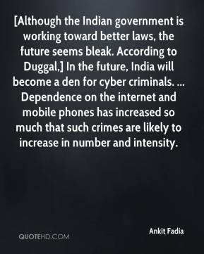 Ankit Fadia - [Although the Indian government is working toward better laws, the future seems bleak. According to Duggal,] In the future, India will become a den for cyber criminals. ... Dependence on the internet and mobile phones has increased so much that such crimes are likely to increase in number and intensity.