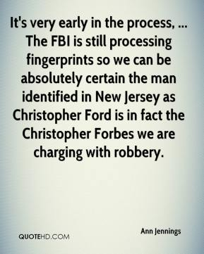 Ann Jennings - It's very early in the process, ... The FBI is still processing fingerprints so we can be absolutely certain the man identified in New Jersey as Christopher Ford is in fact the Christopher Forbes we are charging with robbery.
