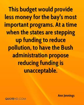 Ann Jennings - This budget would provide less money for the bay's most important programs. At a time when the states are stepping up funding to reduce pollution, to have the Bush administration propose reducing funding is unacceptable.