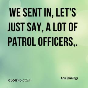 Ann Jennings - We sent in, let's just say, a lot of patrol officers.