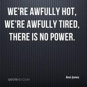 Ann Jones - We're awfully hot, we're awfully tired, there is no power.