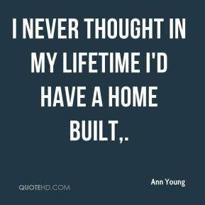 Ann Young - I never thought in my lifetime I'd have a home built.