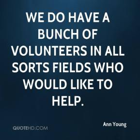 Ann Young - We do have a bunch of volunteers in all sorts fields who would like to help.