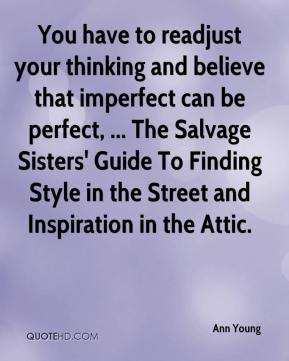 Ann Young - You have to readjust your thinking and believe that imperfect can be perfect, ... The Salvage Sisters' Guide To Finding Style in the Street and Inspiration in the Attic.