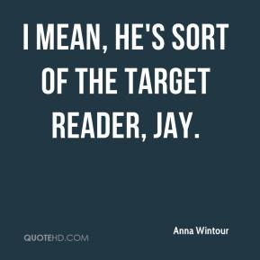 I mean, he's sort of the target reader, Jay.