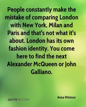 Anna Wintour - People constantly make the mistake of comparing London with New York, Milan and Paris and that's not what it's about. London has its own fashion identity. You come here to find the next Alexander McQueen or John Galliano.