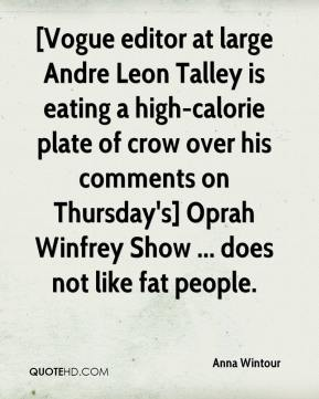 Anna Wintour - [Vogue editor at large Andre Leon Talley is eating a high-calorie plate of crow over his comments on Thursday's] Oprah Winfrey Show ... does not like fat people.