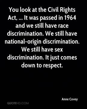 Anne Covey - You look at the Civil Rights Act, ... It was passed in 1964 and we still have race discrimination. We still have national-origin discrimination. We still have sex discrimination. It just comes down to respect.