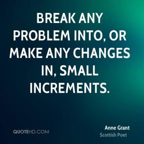 Break any problem into, or make any changes in, small increments.